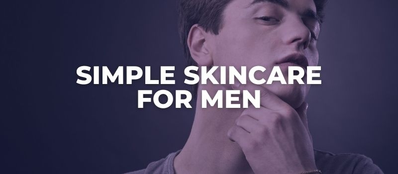 SIMPLE SKINCARE FOR MEN