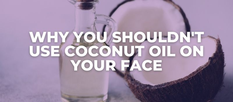 why you shouldn't use coconut oil on your face