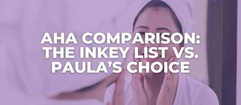 AHA Comparison The Inkey List vs Paulas Choice