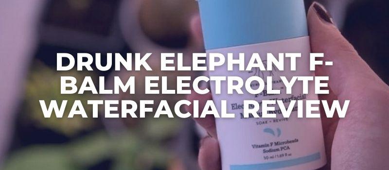 Drunk Elephant F-Balm Electrolyte Waterfacial Review
