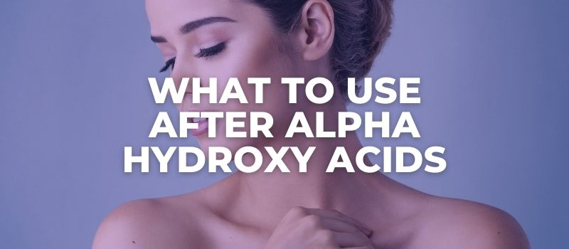 What To Use After Alpha Hydroxy Acids