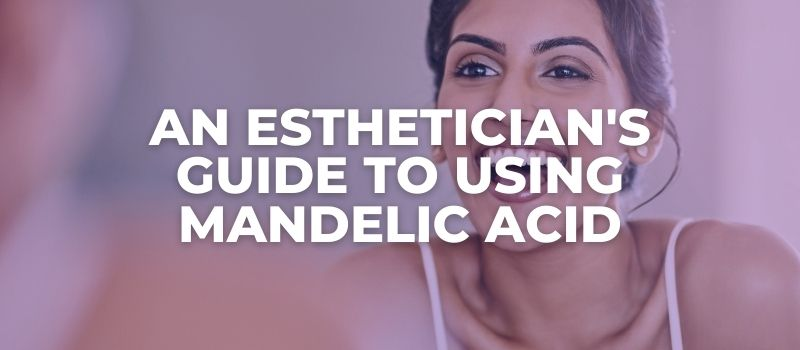 AN ESTHETICIAN'S GUIDE TO Using Mandelic Acid