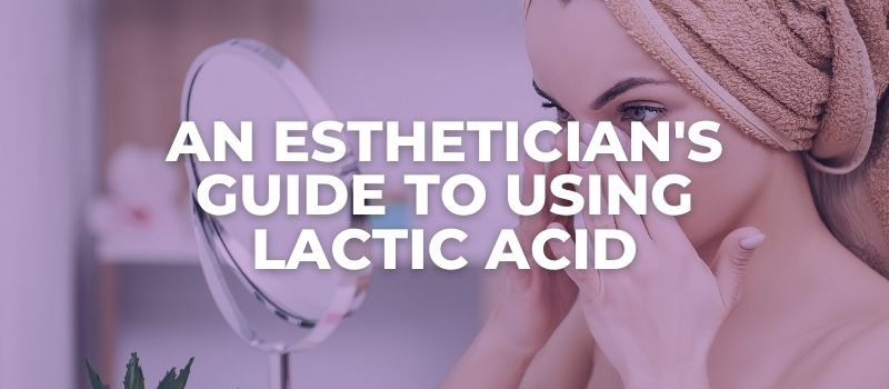 AN ESTHETICIAN'S GUIDE TO Using lactic Acid