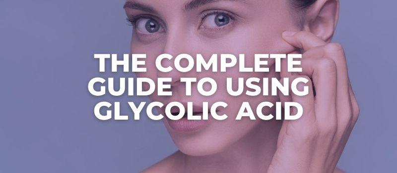 How To Start Using Glycolic Acid