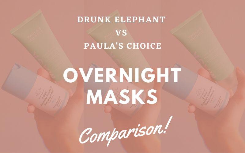 Drunk Elephant vs Paula's Choice Overnight Masks Comparison Review