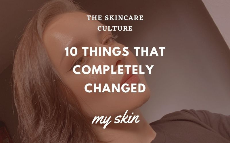 10 Things That Completely Changed My Skin