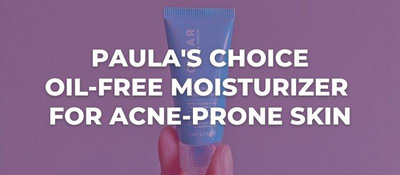 Paula's Choice Oil-Free Moisturizer For Acne-Prone Skin Review