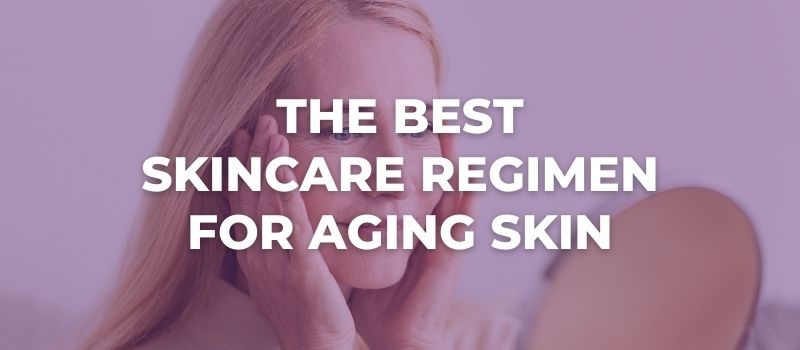 What Is The Best Skincare Regimen For Aging Skin
