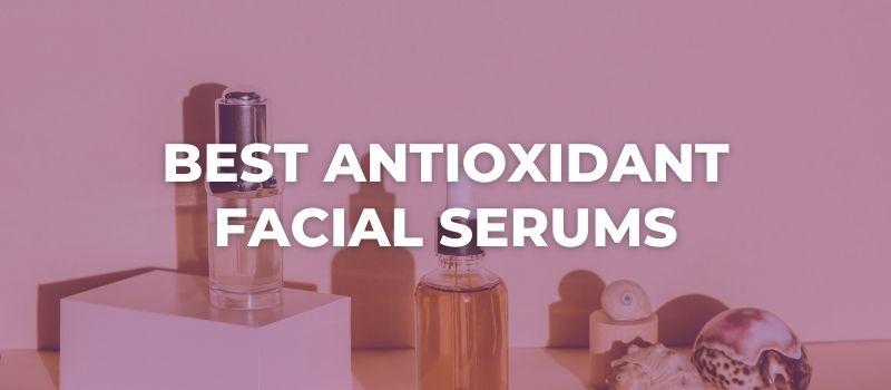 Best Antioxidant Facial Serums