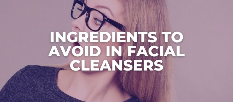 Ingredients To Avoid In Facial Cleansers