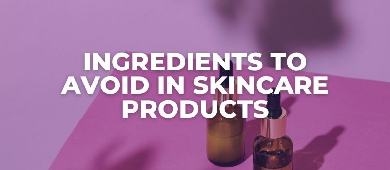 Ingredients To Avoid In Skincare Products