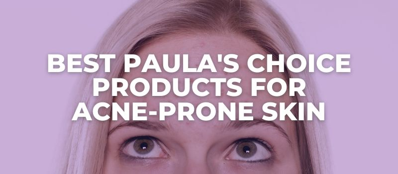 Best Paula's Choice Products For Acne-Prone Skin