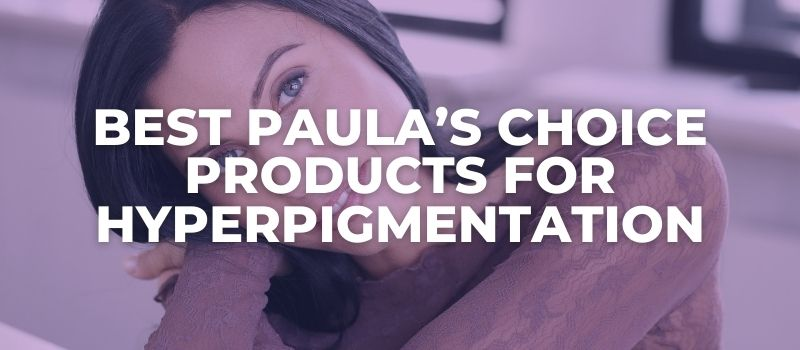 Best Paula's Choice Products For Hyperpigmentation