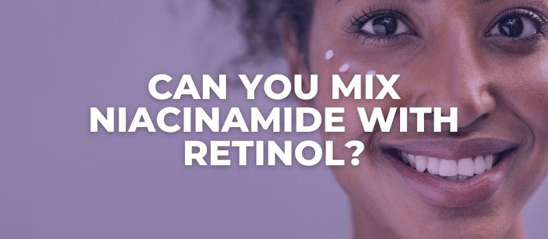 Can You Mix Niacinamide With Retinol?