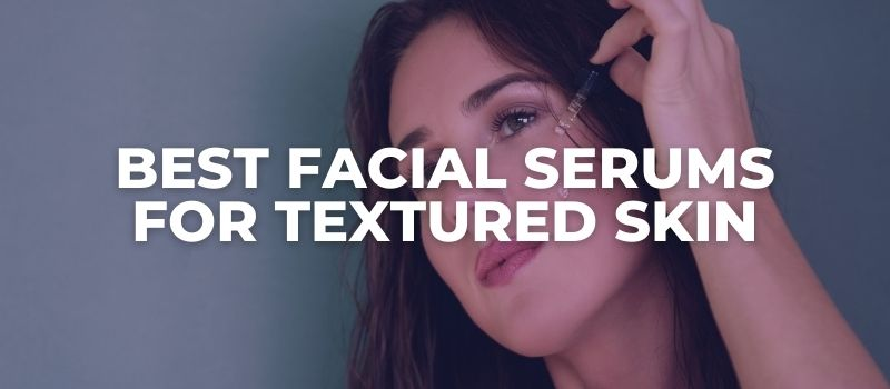 Best Facial Serums For Textured Skin - The Skincare Culture