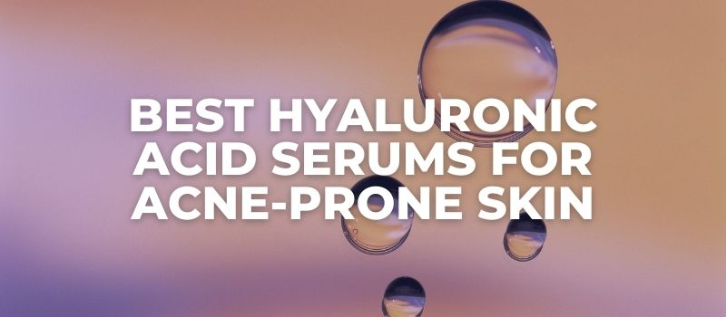 Best Hyaluronic Acid Serums For Acne-Prone Skin - The Skincare Culture