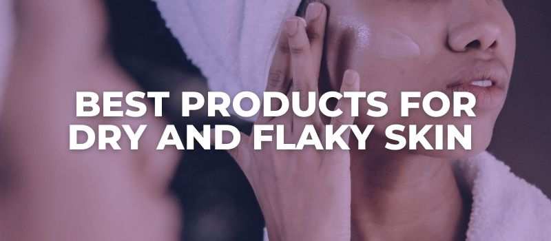 Best Products For Dry And Flaky Skin - The Skincare Culture