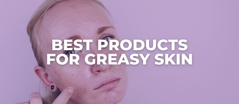Best Products For Greasy Skin - The Skincare Culture
