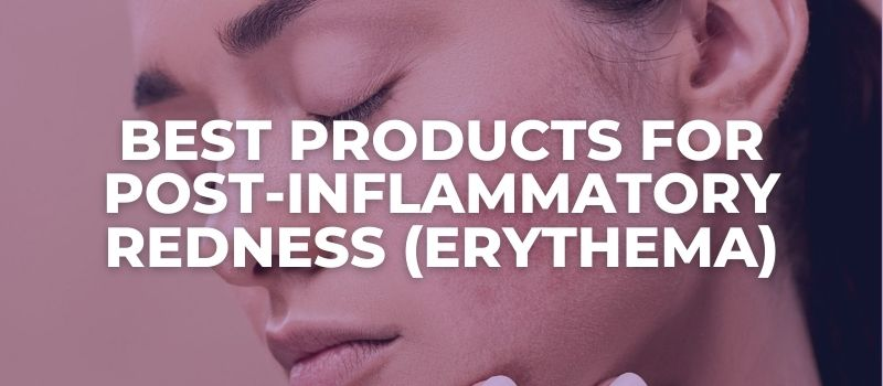 Best Products For Post-Inflammatory Redness (Erythema) - The Skincare Culture