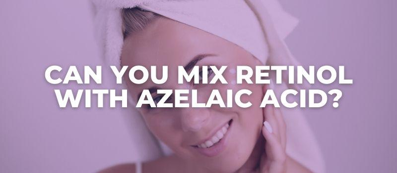 Can You Mix Retinol With Azelaic Acid - The Skincare Culture