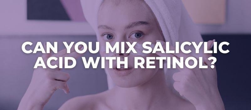 Can You Mix Salicylic Acid With Retinol?