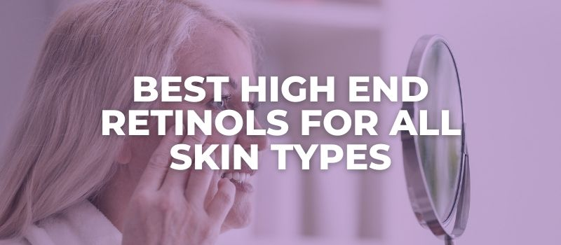 Best High End Retinols for All Skin Types - The Skincare Culture