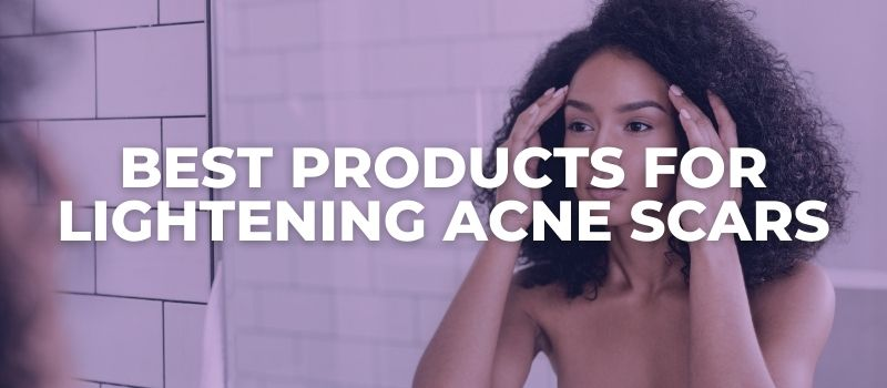 Best Products for Lightening Acne Scars - The Skincare Culture