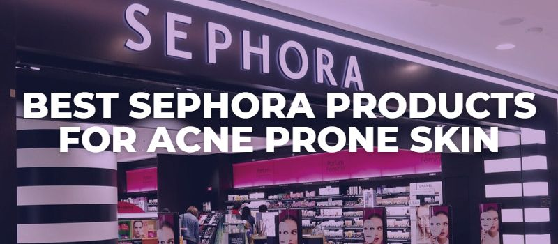 Best Sephora Products For Acne Prone Skin - The Skincare Culture
