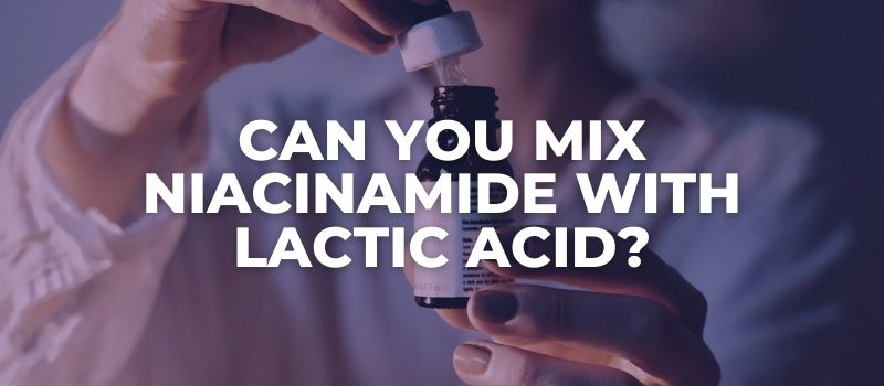 Can You Mix Niacinamide With Lactic Acid - The Skincare Culture